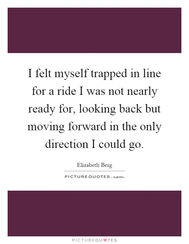 I felt myself trapped in line for a ride I was not nearly ready for, looking back but moving forward in the only direction I could go Picture Quote #1