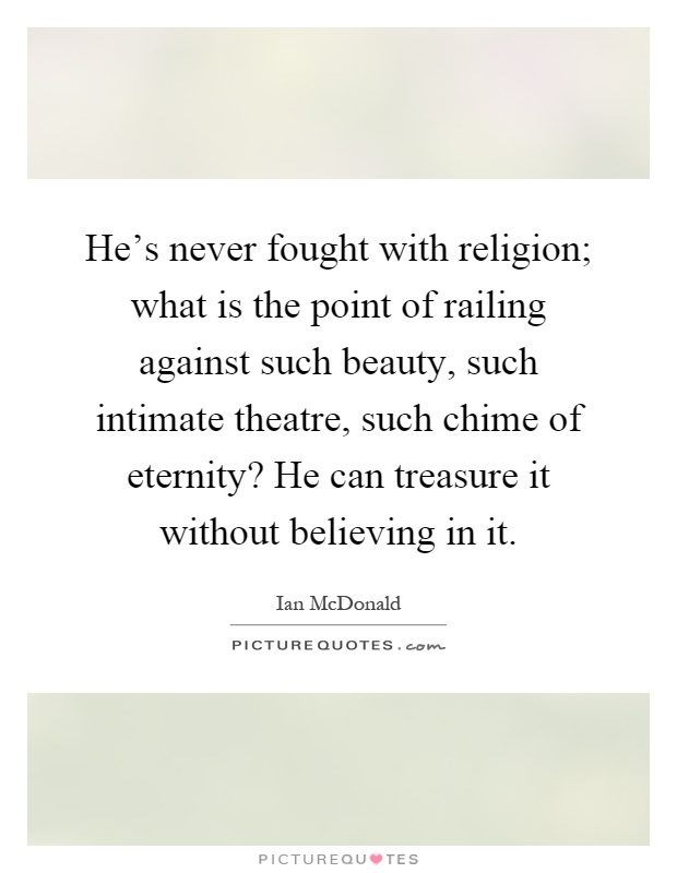 He's never fought with religion; what is the point of railing against such beauty, such intimate theatre, such chime of eternity? He can treasure it without believing in it Picture Quote #1