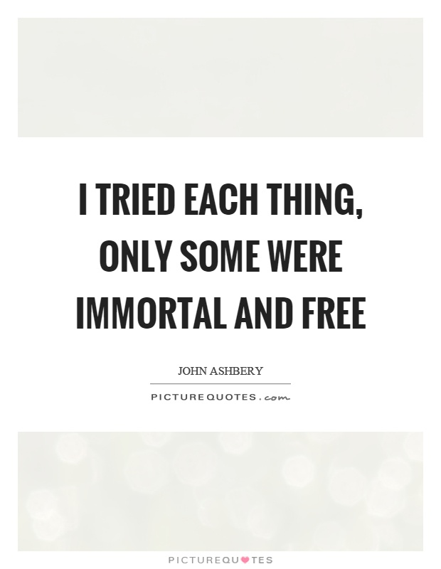 I tried each thing, only some were immortal and free Picture Quote #1