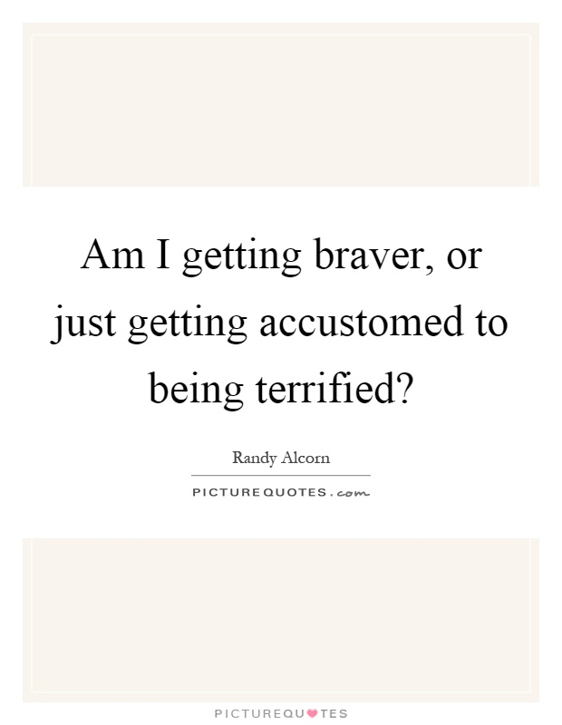 Am I getting braver, or just getting accustomed to being terrified? Picture Quote #1