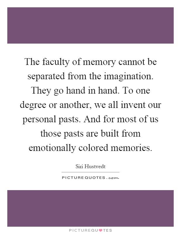 The faculty of memory cannot be separated from the imagination. They go hand in hand. To one degree or another, we all invent our personal pasts. And for most of us those pasts are built from emotionally colored memories Picture Quote #1