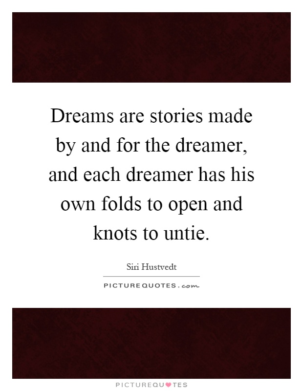 Dreams are stories made by and for the dreamer, and each dreamer has his own folds to open and knots to untie Picture Quote #1