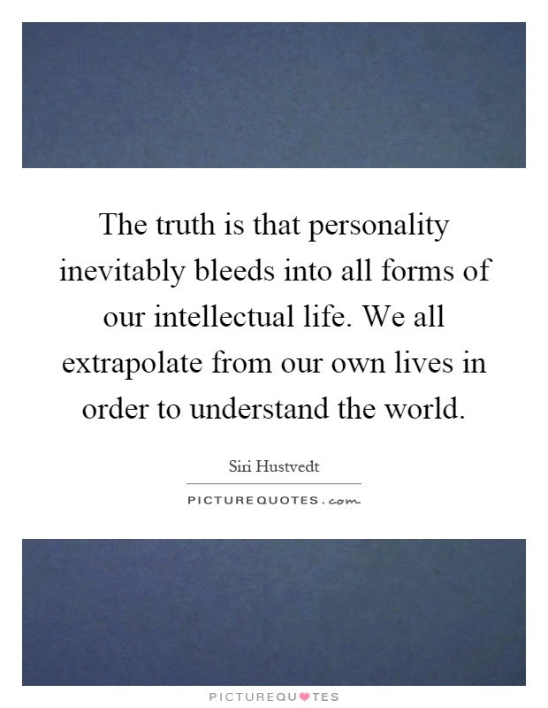 The truth is that personality inevitably bleeds into all forms of our intellectual life. We all extrapolate from our own lives in order to understand the world Picture Quote #1