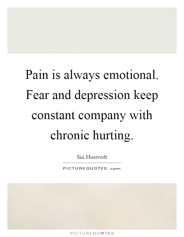 Pain is always emotional. Fear and depression keep constant company with chronic hurting Picture Quote #1