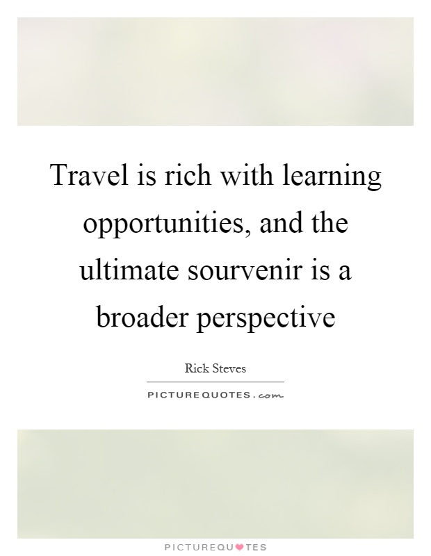 Travel is rich with learning opportunities, and the ultimate sourvenir is a broader perspective Picture Quote #1