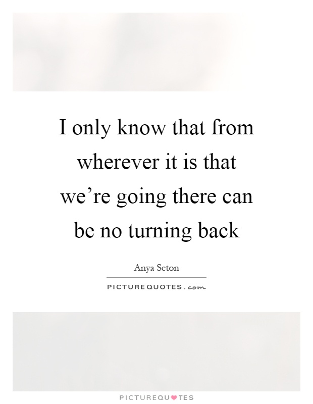 I only know that from wherever it is that we're going there can be no turning back Picture Quote #1
