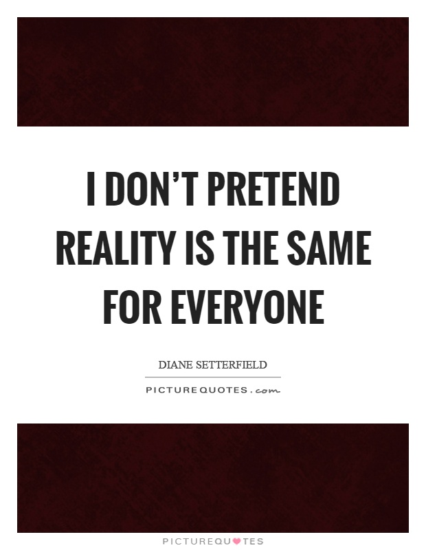 I don't pretend reality is the same for everyone Picture Quote #1