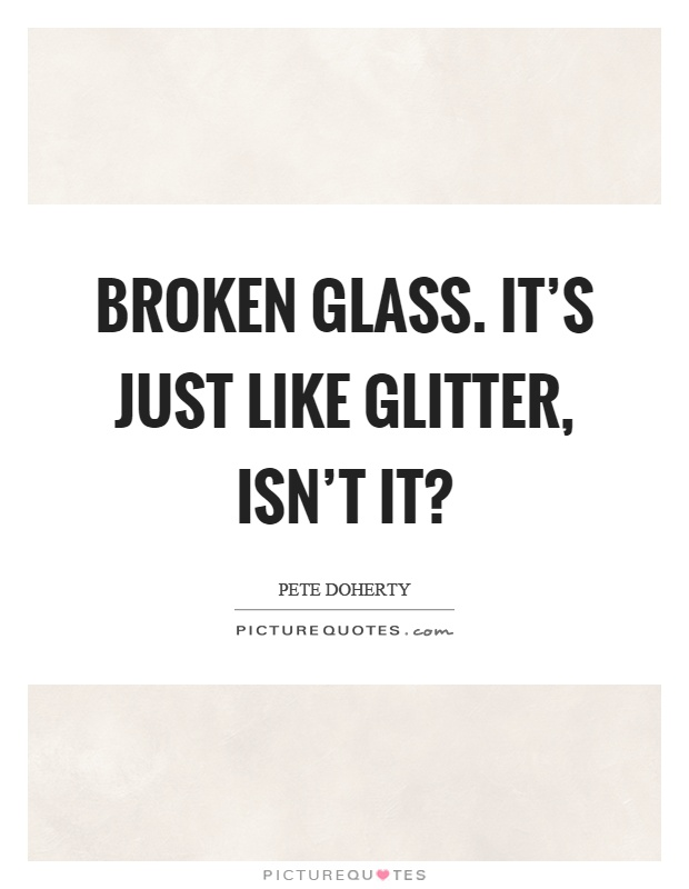 Broken glass. It's just like glitter, isn't it? Picture Quote #1