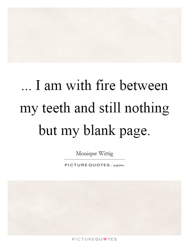... I am with fire between my teeth and still nothing but my blank page Picture Quote #1