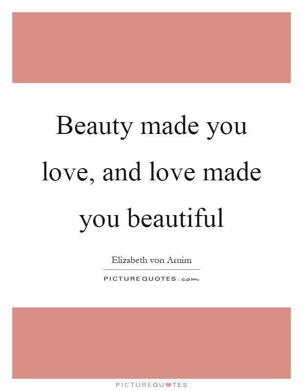 Beauty made you love, and love made you beautiful Picture Quote #1