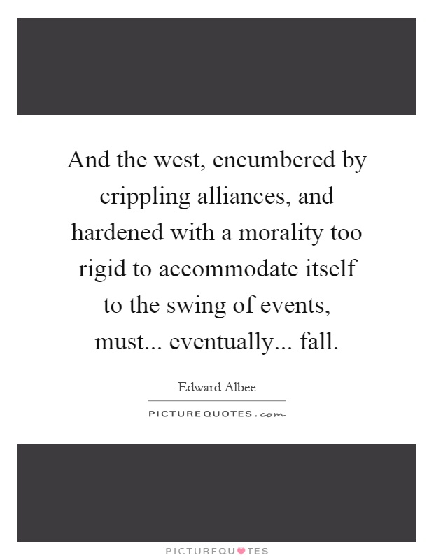 And the west, encumbered by crippling alliances, and hardened with a morality too rigid to accommodate itself to the swing of events, must... eventually... fall Picture Quote #1