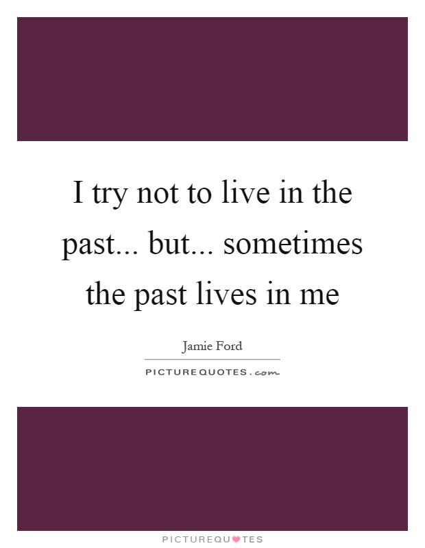 I try not to live in the past... but... sometimes the past lives in me Picture Quote #1