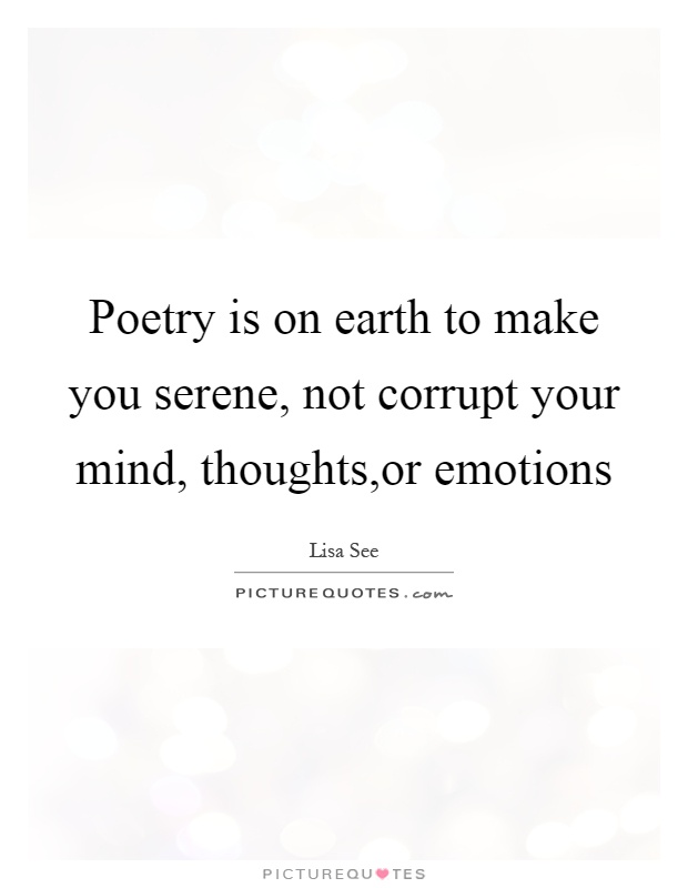Poetry is on earth to make you serene, not corrupt your mind, thoughts,or emotions Picture Quote #1
