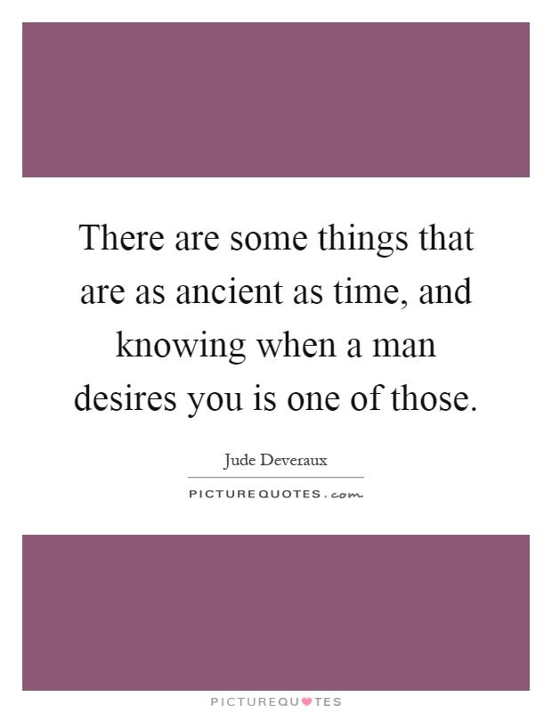 There are some things that are as ancient as time, and knowing when a man desires you is one of those Picture Quote #1