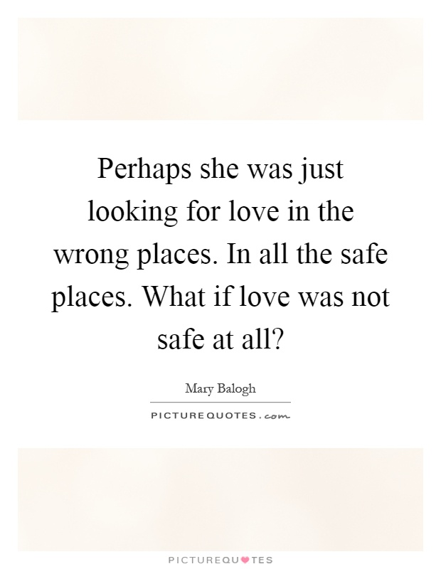 Perhaps she was just looking for love in the wrong places. In all the safe places. What if love was not safe at all? Picture Quote #1