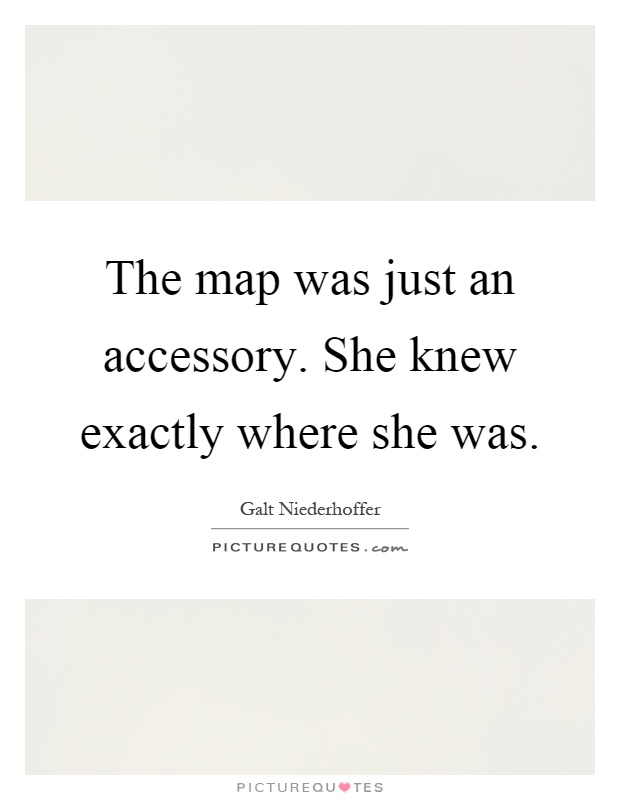The map was just an accessory. She knew exactly where she was Picture Quote #1