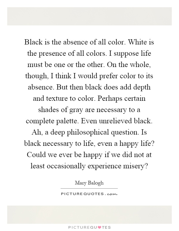 Black Is The Absence Of All Color White Presence Colors I Suppose Life Must Be One Or Other On Whole Though Think Would