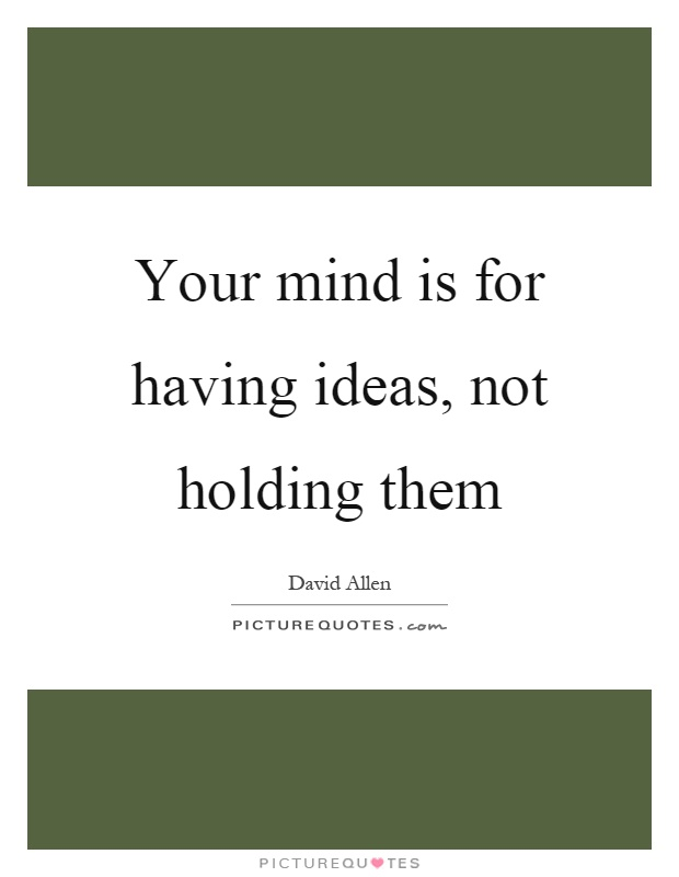 Your mind is for having ideas, not holding them Picture Quote #1