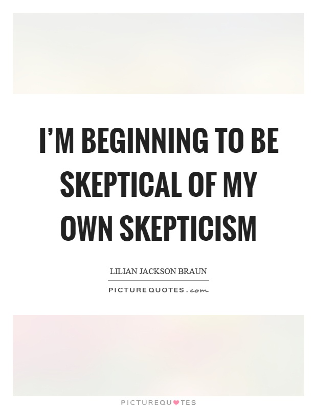 I'm beginning to be skeptical of my own skepticism Picture Quote #1