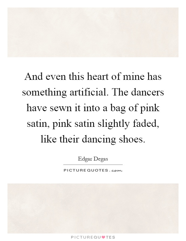 And even this heart of mine has something artificial. The dancers have sewn it into a bag of pink satin, pink satin slightly faded, like their dancing shoes Picture Quote #1