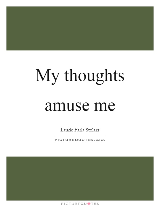 My thoughts amuse me Picture Quote #1