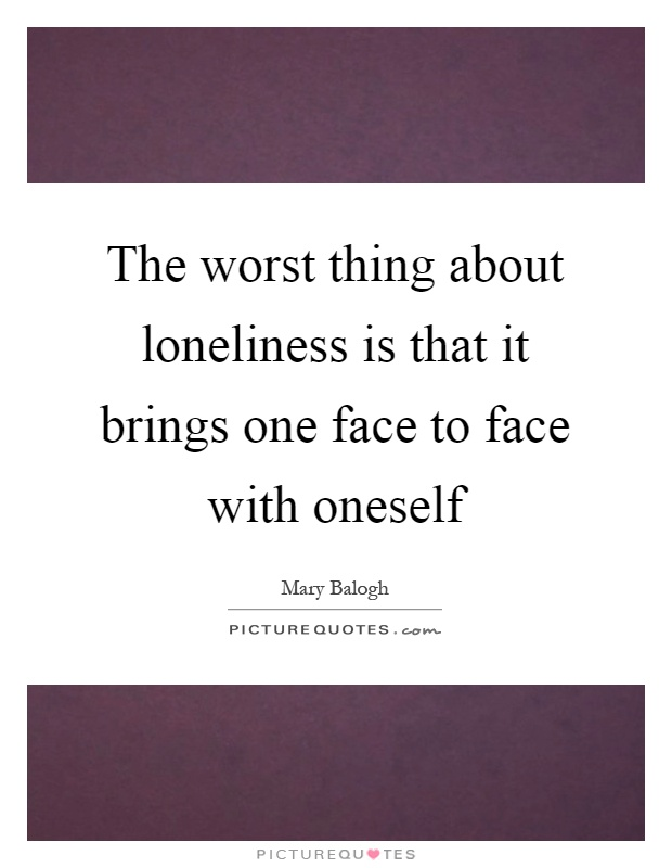 The worst thing about loneliness is that it brings one face to face with oneself Picture Quote #1