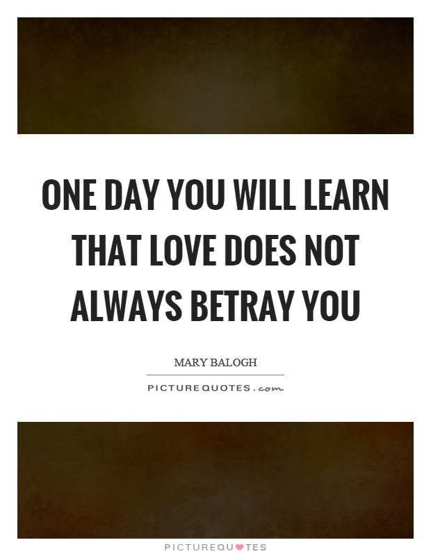 One day you will learn that love does not always betray you Picture Quote #1