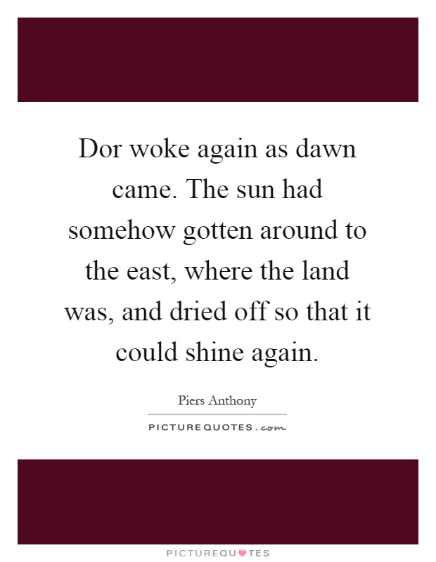 Dor woke again as dawn came. The sun had somehow gotten around to the east, where the land was, and dried off so that it could shine again Picture Quote #1