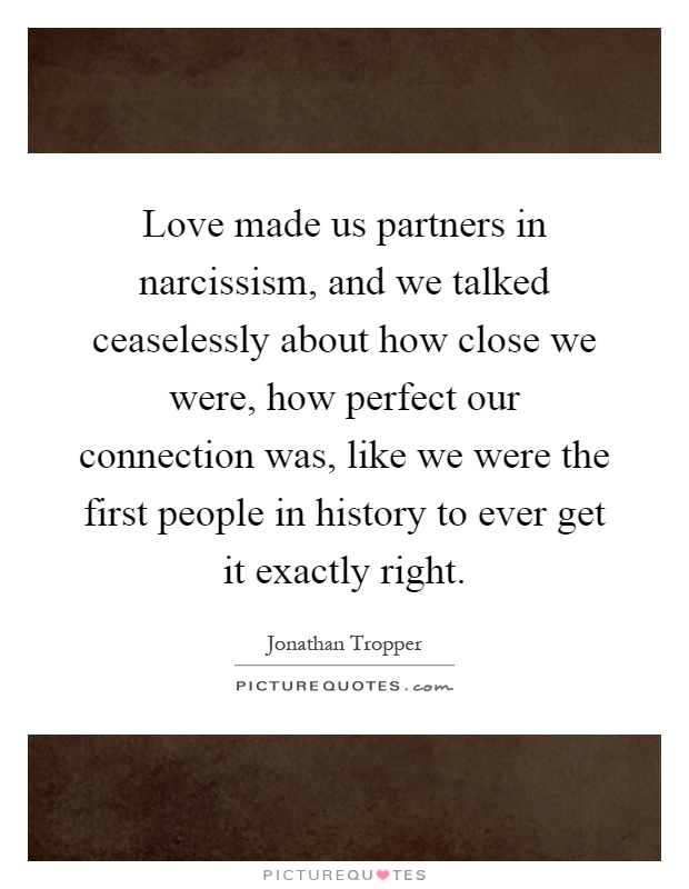 Love made us partners in narcissism, and we talked ceaselessly about how close we were, how perfect our connection was, like we were the first people in history to ever get it exactly right Picture Quote #1