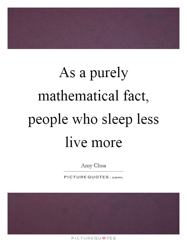As a purely mathematical fact, people who sleep less live more Picture Quote #1