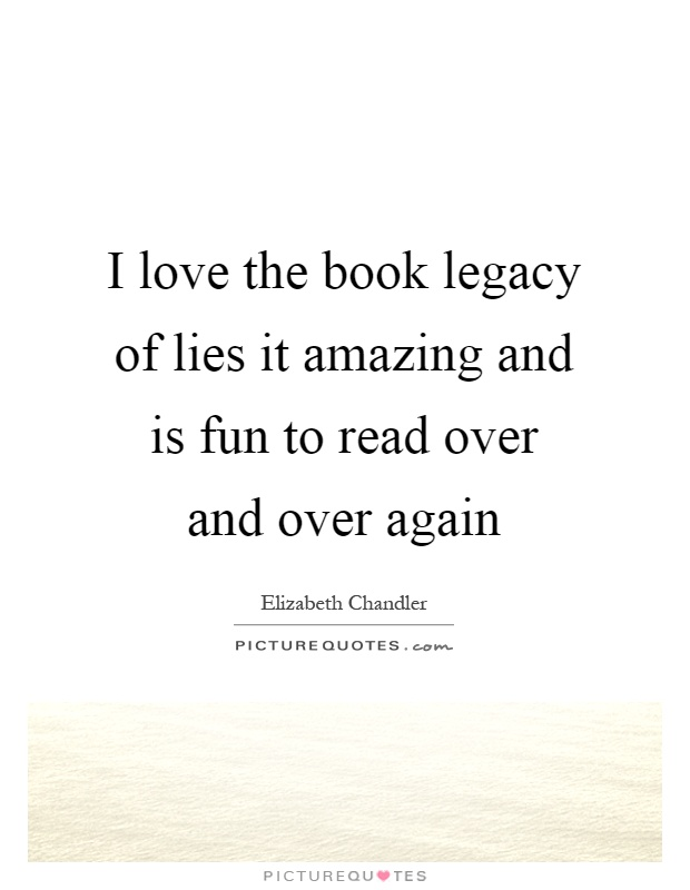 I love the book legacy of lies it amazing and is fun to read over and over again Picture Quote #1
