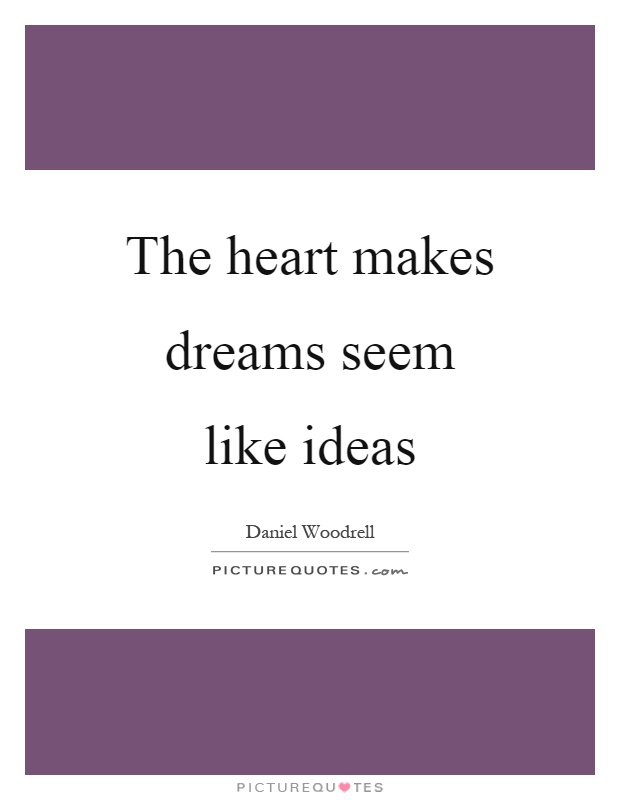 The heart makes dreams seem like ideas Picture Quote #1