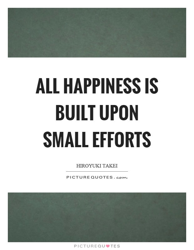 All happiness is built upon small efforts Picture Quote #1