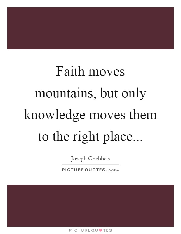 Faith moves mountains, but only knowledge moves them to the right place Picture Quote #1