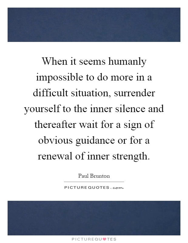 When it seems humanly impossible to do more in a difficult situation, surrender yourself to the inner silence and thereafter wait for a sign of obvious guidance or for a renewal of inner strength Picture Quote #1