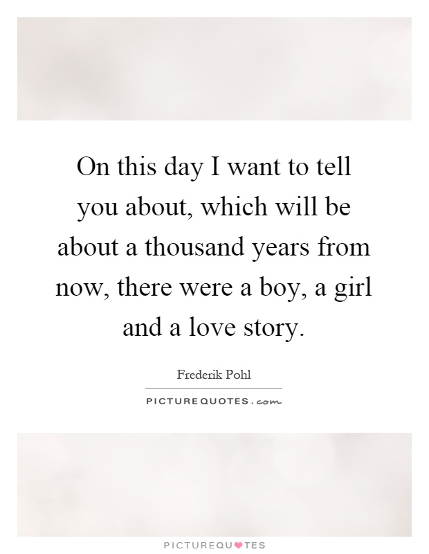 On this day I want to tell you about, which will be about a thousand years from now, there were a boy, a girl and a love story Picture Quote #1