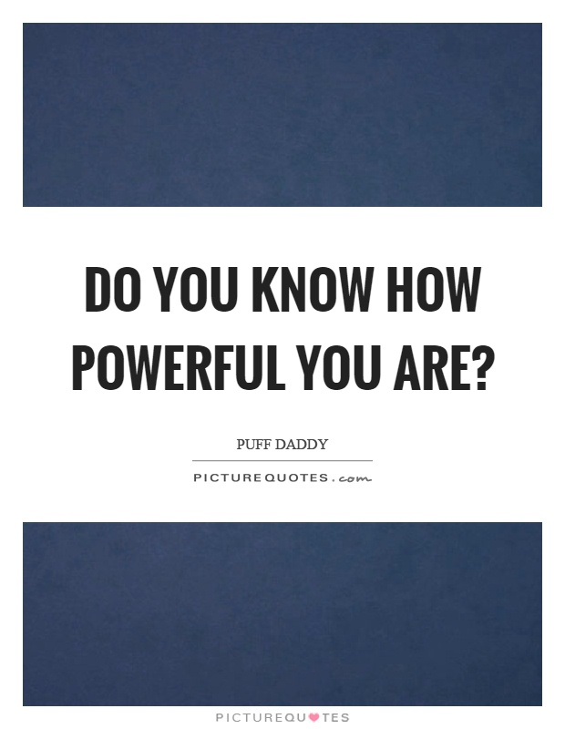 Do you know how powerful you are? Picture Quote #1
