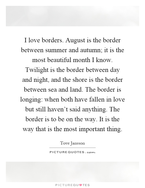 I love borders. August is the border between summer and autumn; it is the most beautiful month I know. Twilight is the border between day and night, and the shore is the border between sea and land. The border is longing: when both have fallen in love but still haven't said anything. The border is to be on the way. It is the way that is the most important thing Picture Quote #1