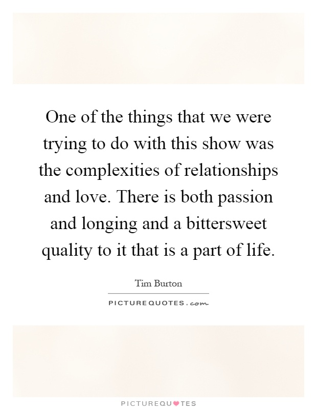 One of the things that we were trying to do with this show was the complexities of relationships and love. There is both passion and longing and a bittersweet quality to it that is a part of life Picture Quote #1