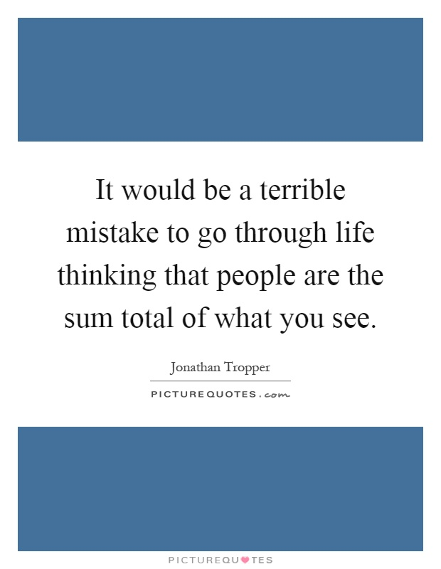 It would be a terrible mistake to go through life thinking that people are the sum total of what you see Picture Quote #1