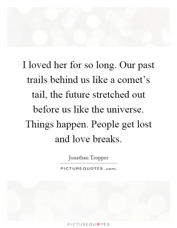 i loved her for so long our past trails behind us like a
