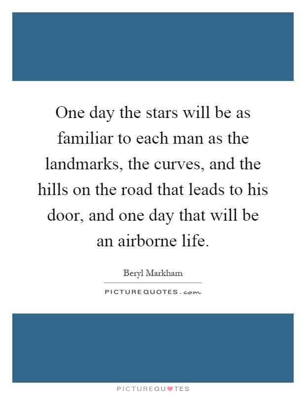 One day the stars will be as familiar to each man as the landmarks, the curves, and the hills on the road that leads to his door, and one day that will be an airborne life Picture Quote #1