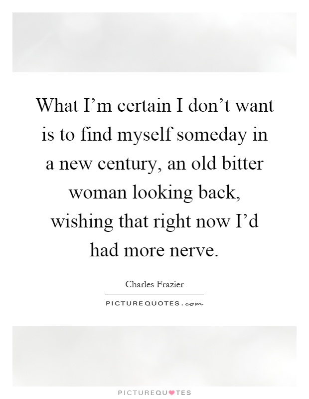 What I'm certain I don't want is to find myself someday in a new century, an old bitter woman looking back, wishing that right now I'd had more nerve Picture Quote #1