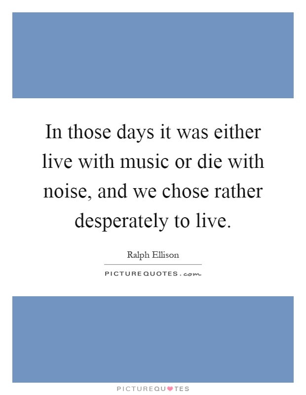 In those days it was either live with music or die with noise, and we chose rather desperately to live Picture Quote #1