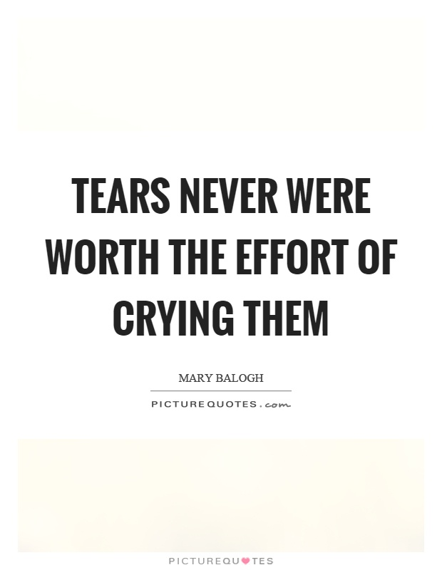 Tears never were worth the effort of crying them Picture Quote #1