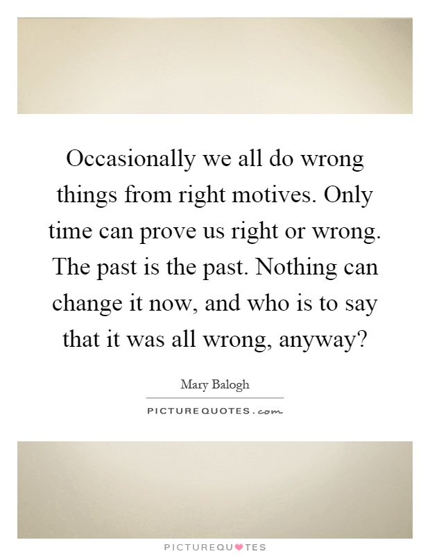Occasionally we all do wrong things from right motives. Only time can prove us right or wrong. The past is the past. Nothing can change it now, and who is to say that it was all wrong, anyway? Picture Quote #1