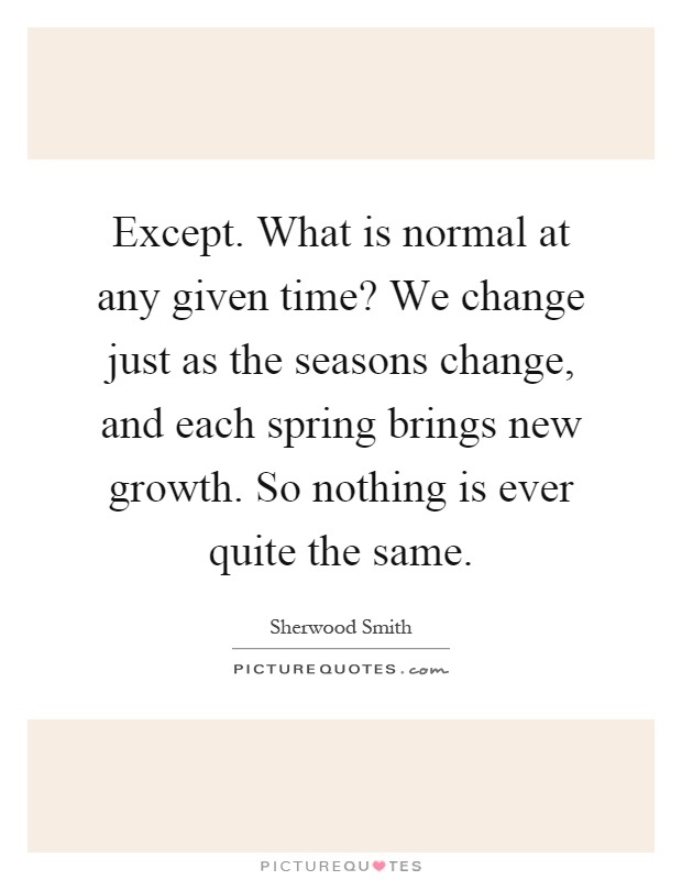 Except. What is normal at any given time? We change just as the seasons change, and each spring brings new growth. So nothing is ever quite the same Picture Quote #1