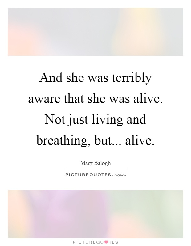 And she was terribly aware that she was alive. Not just living and breathing, but... alive Picture Quote #1