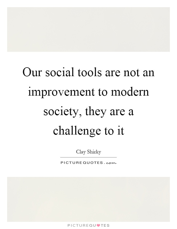 Our social tools are not an improvement to modern society, they are a challenge to it Picture Quote #1