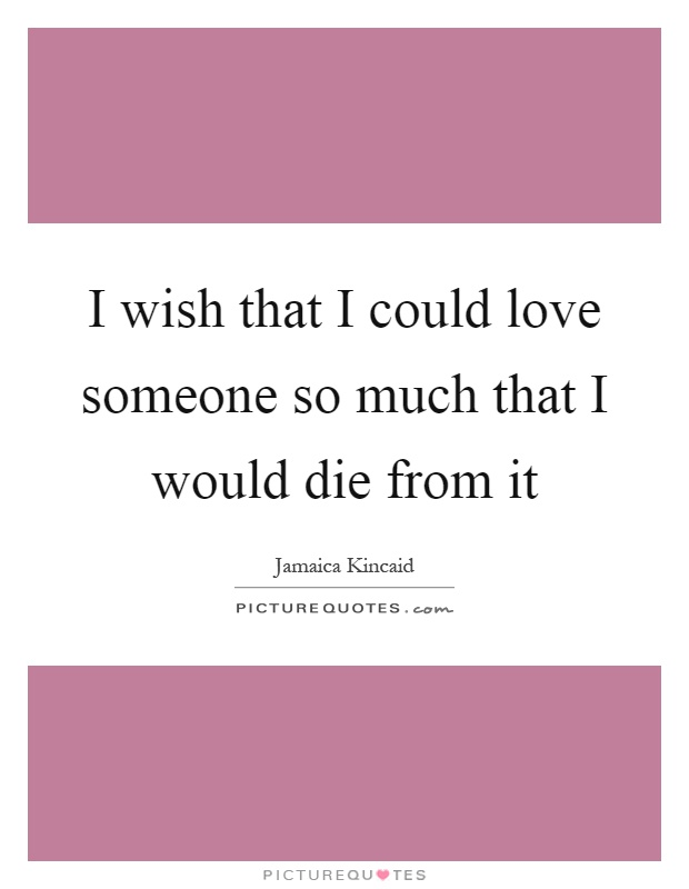I wish that I could love someone so much that I would die from it Picture Quote #1
